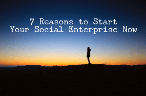 7 Reasons to Start Your Social Enterprise Now