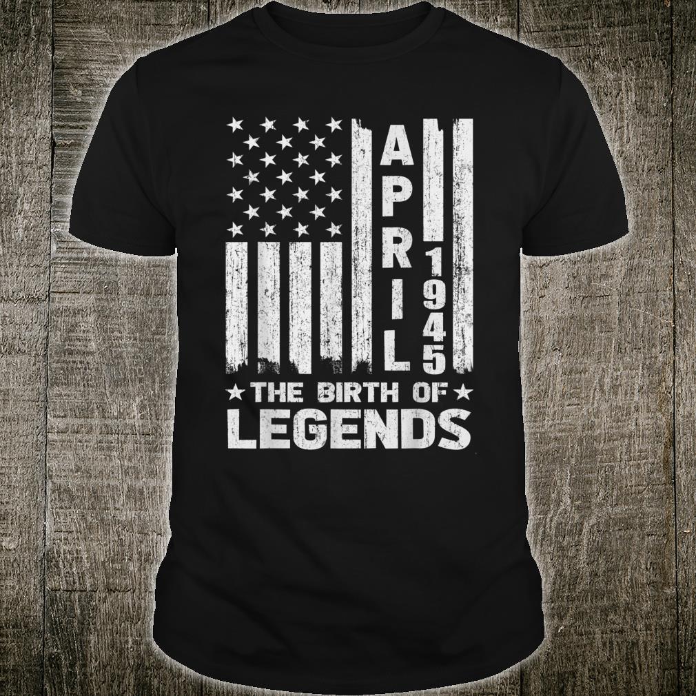 76th Birthday Shirt April 1945 The Birth Of Legends Shirt