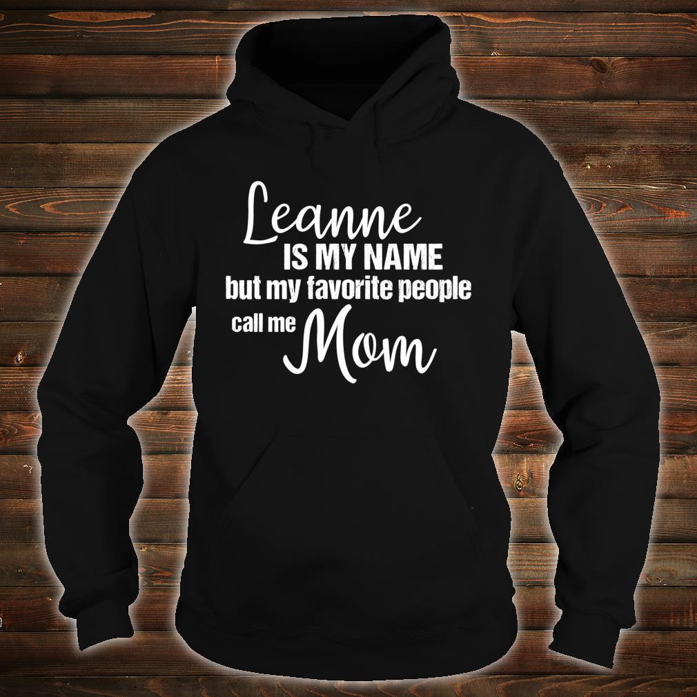 Leanne Is My Name But My Favorite People Call Me Mom Shirt hoodie