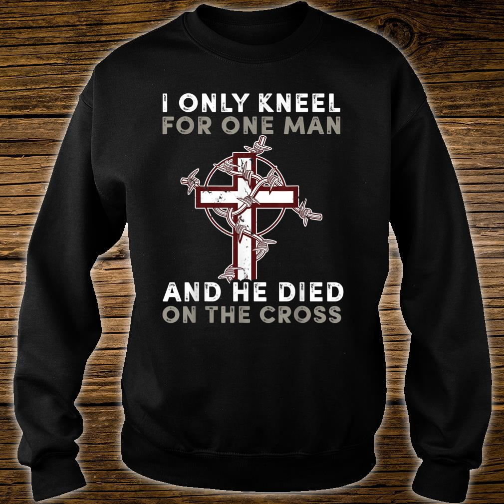 I Only Kneel for One Man and He Died On The Cross Shirt sweater