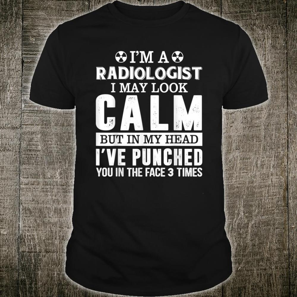 I'm A Radiologist I May Look Calm In Head I've Punched You Shirt