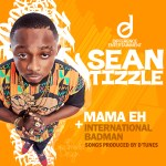 Sean Tizzle – Mama Eh + International Badman