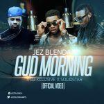 "VIDEO: Jez Blenda – ""Gud Morning"" ft. DJ Xclusive & Solidstar"