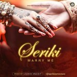 """Seriki – """"Marry Me"""" (Prod. By Licious Crackit)"""