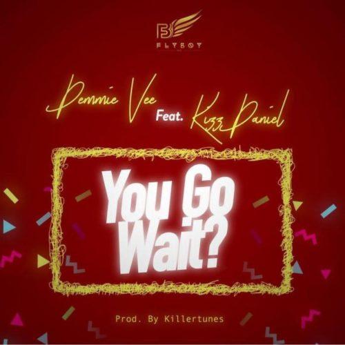 Demmie vee X Kizz daniel-You go waite mp3 Download