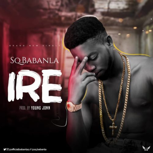 "NEW SONG: SQ Babanla – ""Ire"" ( Prod. By Young John) Mp3"