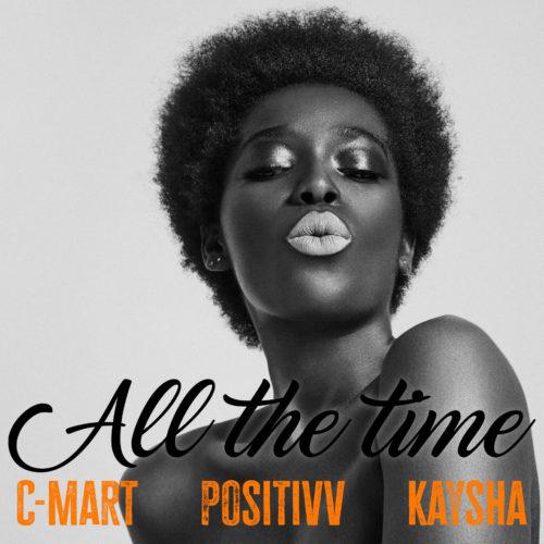 C-mart x Positivv x Kaysha- ALL THE TIME