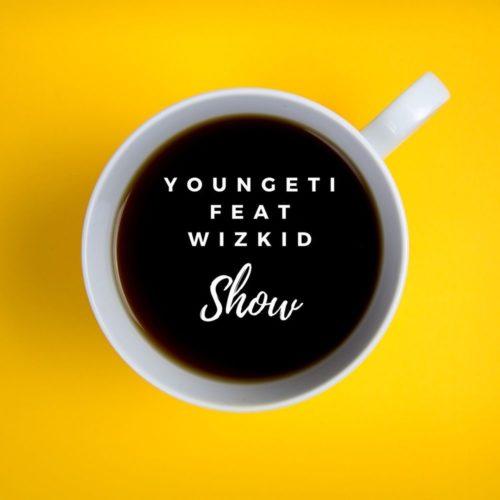 Youngeti - Show ft Wizkid