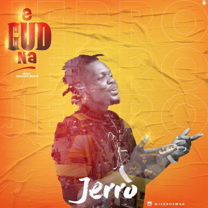 "Download MP3: Jerro – ""E Gud Na"" (Prod. Dai Hard Beats)"