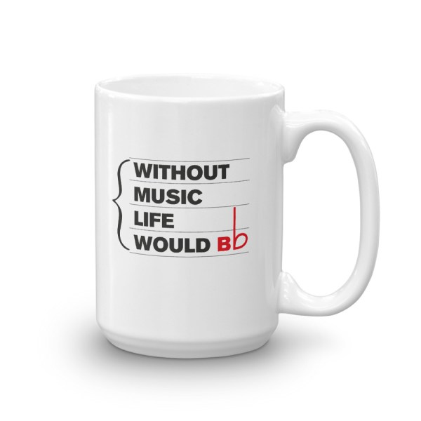 15oz Mug with quote: Without Music Life Would BFlat handle right