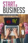 Start a Business: How to Work from Home Making Money Selling on eBay by Whi