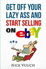 GET OFF YOUR LAZY ASS AND START SELLING ON EBAY By Nick Vulich