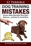 12 Terrible Dog Training Mistakes Owners Make That Ruin Their Dog's Behavior… and How to Avoid Them by Dr. Suzanne Hetts