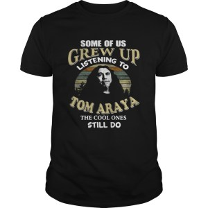 Some of us grew up listening to Tom Araya the cool ones still do shirt