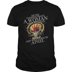 Never Underestimate A Woman Who Listen To And Was Born In April Shirt Shirt