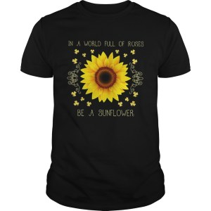 In a world full of roses be a sunflower shirt Shirt