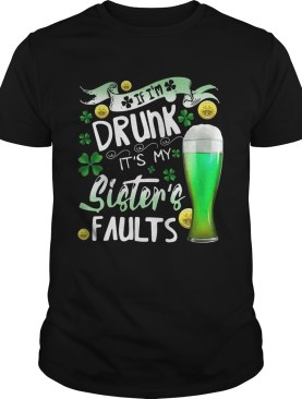 Irish Beer If Im drunk Its my sisters faults shirt