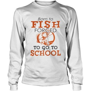 Born to fish forced to go to school TShirt LongSleeve
