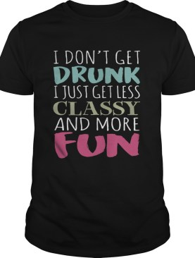 Dont get drunk I just get less classy and more fun shirt