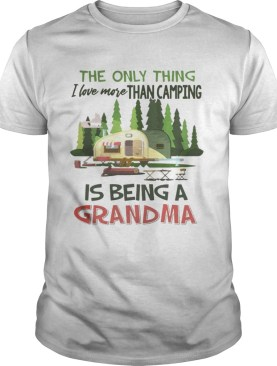 The Only Thing I Love More Than Camping Is Being A Grandma Tshirt