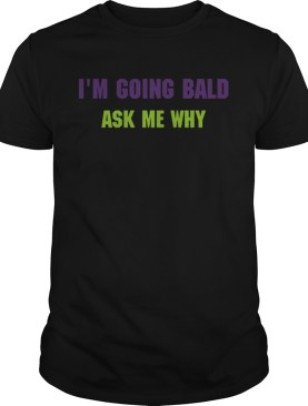 Im going bald ask me why shirt