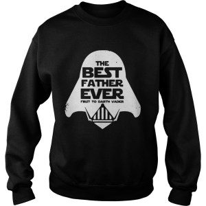 Star Wars the best father ever first to Darth Vader Sweatshirt
