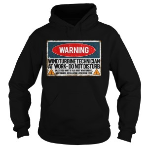 Warning Wind Turbine Technician At Work Do Not Disturb Shirt Hoodie