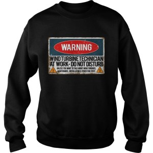 Warning Wind Turbine Technician At Work Do Not Disturb Shirt Sweatshirt