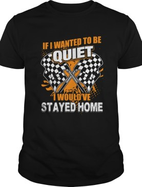 If I Want To Be Quiet I Wouldve Stayed Home Car Racing Lovers Women Shirt