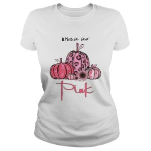 Pumpkin And Sunflower Breast Cancer Awareness In March We Wear Pink Shirt Classic Ladies