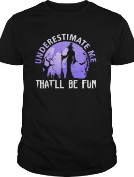 Underestimate Me Thatll Be Fun Witch Halloween Gift TShirt