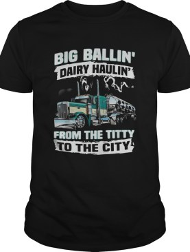 Truck big ballin Dairy Haulin from the titty to the city shirt