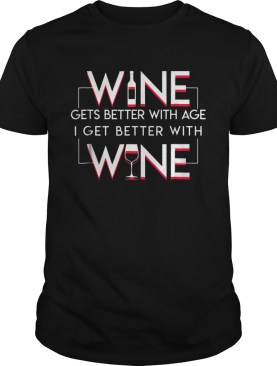 Wine Gets Better With Age I Get Better With Wine Wine Lover TShirt