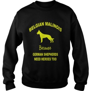 1572839775Belgian Malinois Because German Shepherds Need Heroes Too Sweatshirt