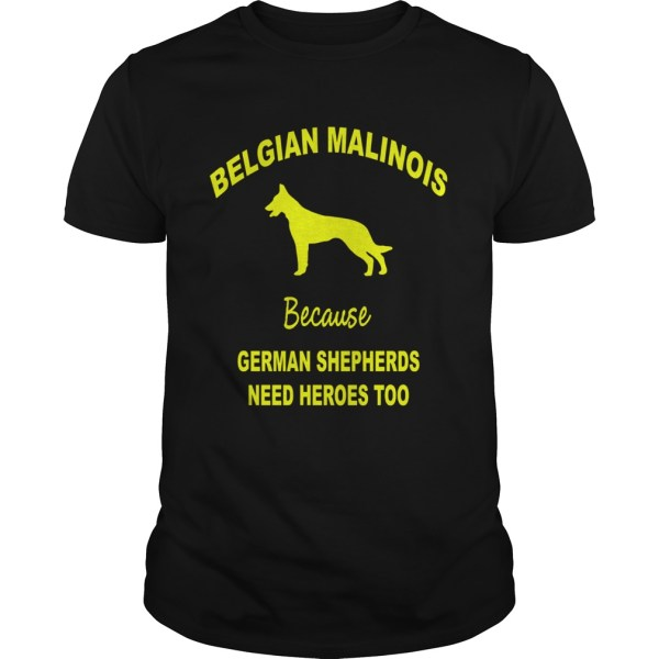 Belgian Malinois Because German Shepherds Need Heroes Too shirt