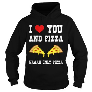 Funny I Love You And Pizza Naaah Only Pizza Ironic  Hoodie