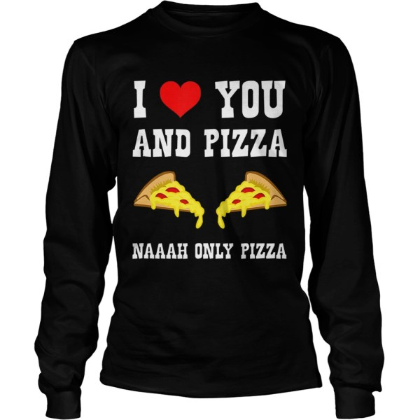 Funny I Love You And Pizza Naaah Only Pizza Ironic  LongSleeve