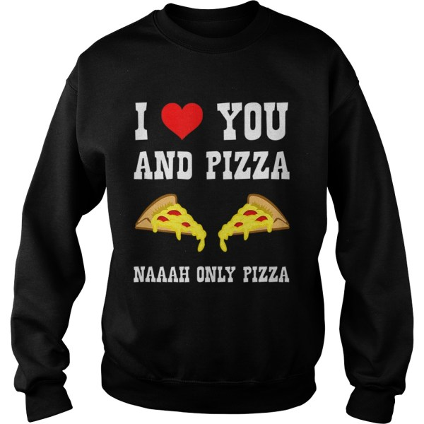 Funny I Love You And Pizza Naaah Only Pizza Ironic  Sweatshirt