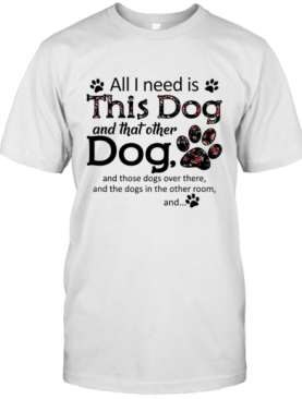 All I Need Is This Dog And That Other Dog Paws T-Shirt