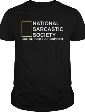 National Sarcastic Society like we need your support shirt