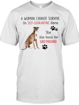 A Woman Cannot Survive On Self Quarantine Alone She Also Needs Her Greyhound T-Shirt
