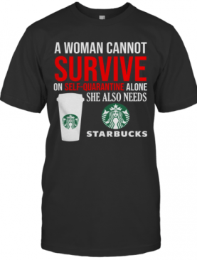 A Woman Cannot Survive On Self Quarantine Alone She Also Needs Starbucks T-Shirt