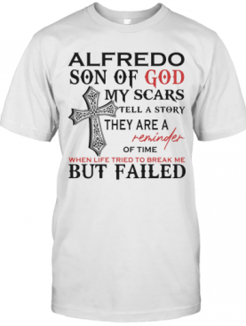 Alfredo Son Of God My Scars Tell A Story They Are A Reminder Of Time When Life Tried To Break Me But Failed T-Shirt