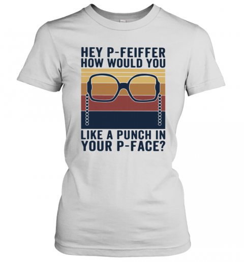 Hey P Feiffer How Would You Lika A Punch In Your P Face Vintage T-Shirt Classic Women's T-shirt