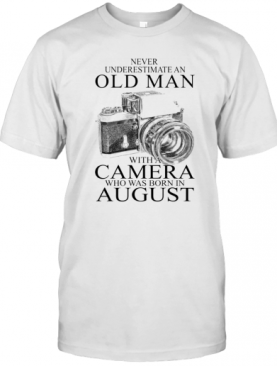 Never Underestimate An Old Man With A Camera Who Was Born In August T-Shirt