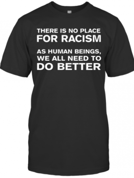 There Is No Place For Racism As Human Beings We All Need To Do Better T-Shirt