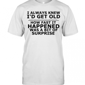 I Always Knew I'D Get Old How Fast It Happened Was A Bit Of Surprise T-Shirt Classic Men's T-shirt