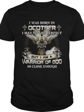 I was born in october i may not be perfect but i am a warrior of god so close enough shirt