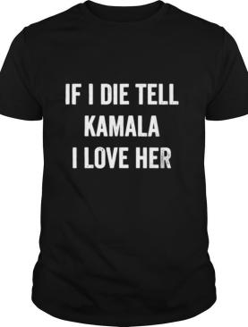If i die tell kamala i love her shirt