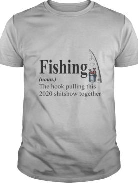 Fishing The Hook Pulling This 2020 Shitshow Together shirt